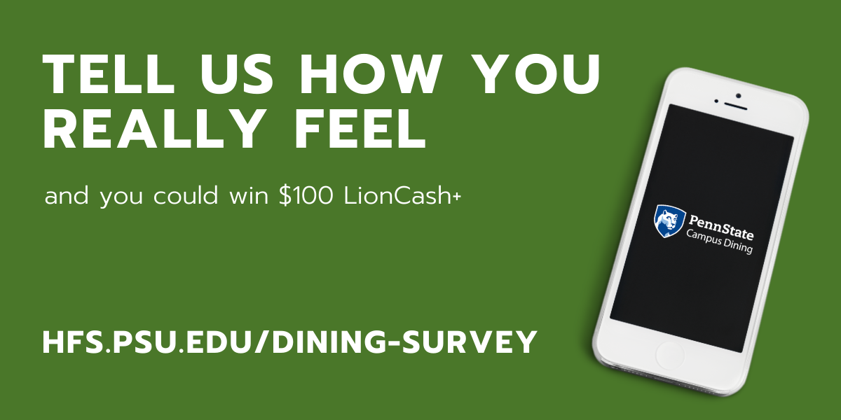 """Phone with Campus Dining logo and text """"Tell us how you really feel. You could win $100 LionCash+. hfs.psu.edu/dining-survey"""""""
